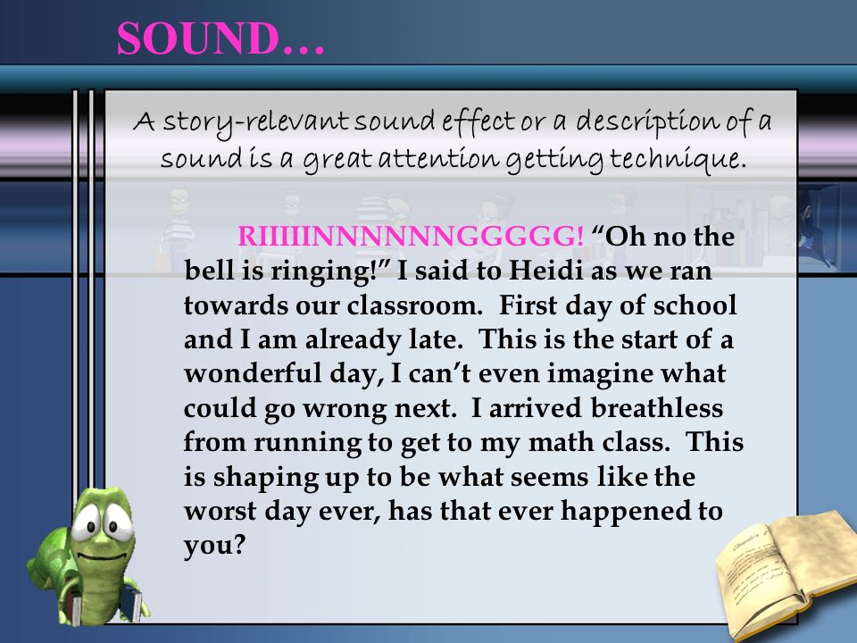 SOUND… A story-relevant sound effect or a description of a sound is a great attention getting technique.