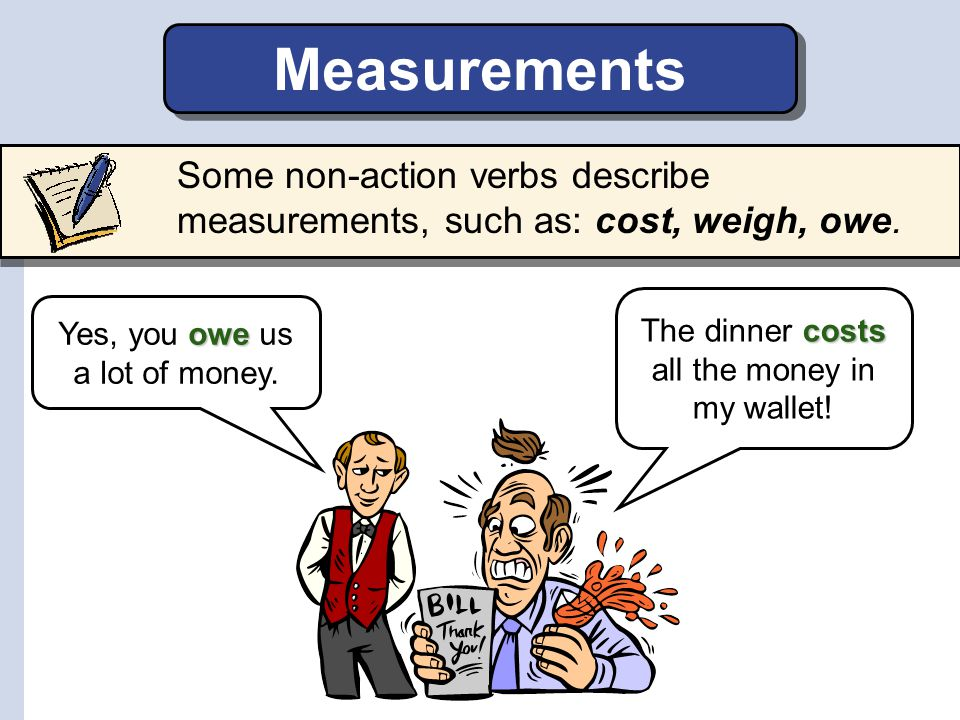 Measurements Some non-action verbs describe measurements, such as: cost, weigh, owe. The dinner costs all the money in my wallet!