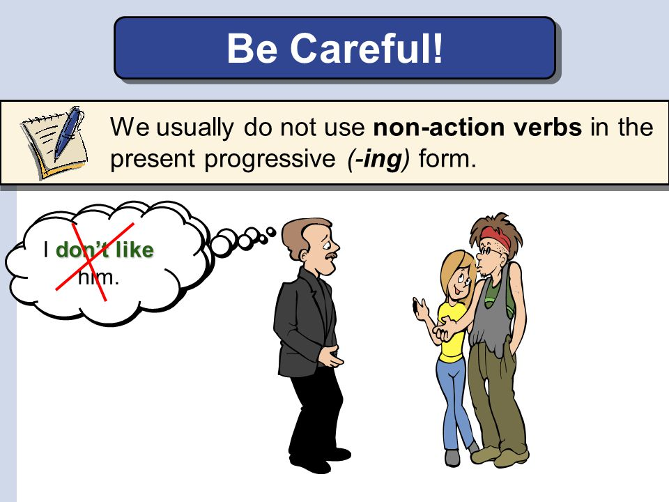 Be Careful! We usually do not use non-action verbs in the present progressive (-ing) form. I am not liking him.