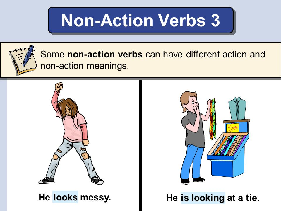 Non-Action Verbs 3 Some non-action verbs can have different action and non-action meanings. He looks messy.