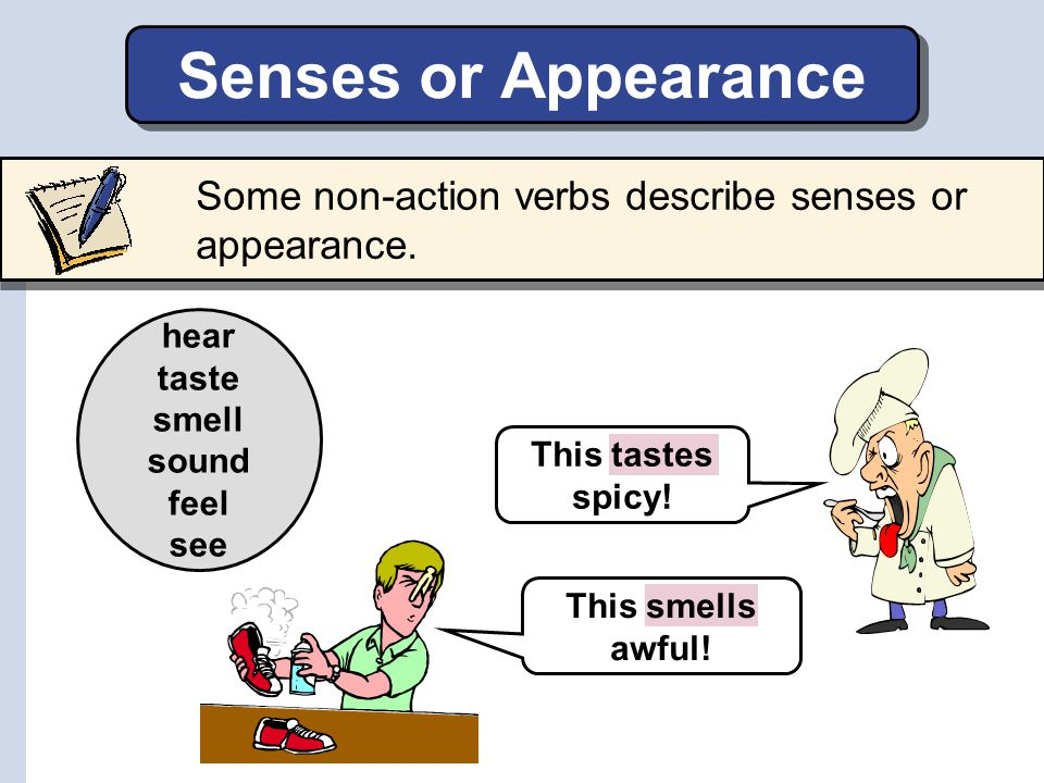 Senses or Appearance Some non-action verbs describe senses or appearance. hear. taste. smell. sound.