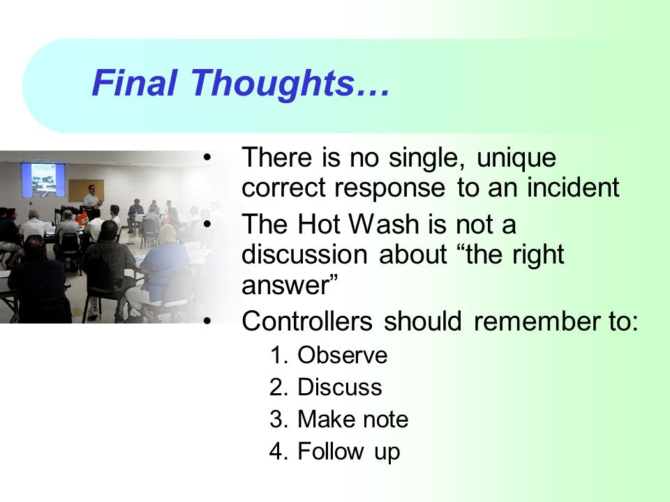 Final Thoughts… There is no single, unique correct response to an incident. The Hot Wash is not a discussion about the right answer
