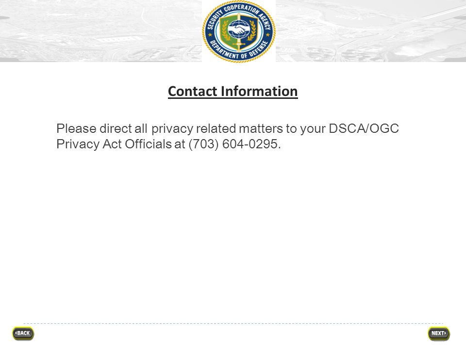 Contact Information Please direct all privacy related matters to your DSCA/OGC Privacy Act Officials at (703) 604-0295.