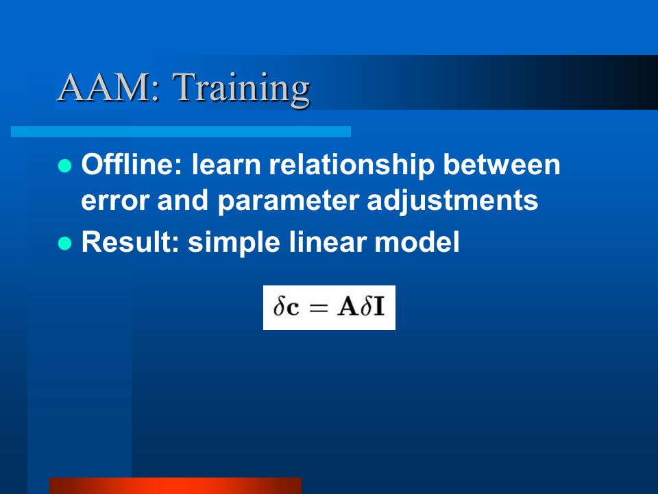 AAM: Training Offline: learn relationship between error and parameter adjustments.