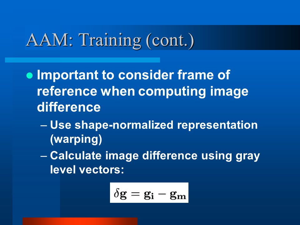 AAM: Training (cont.) Important to consider frame of reference when computing image difference. Use shape-normalized representation (warping)