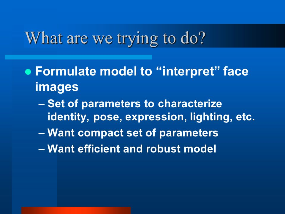 What are we trying to do Formulate model to interpret face images