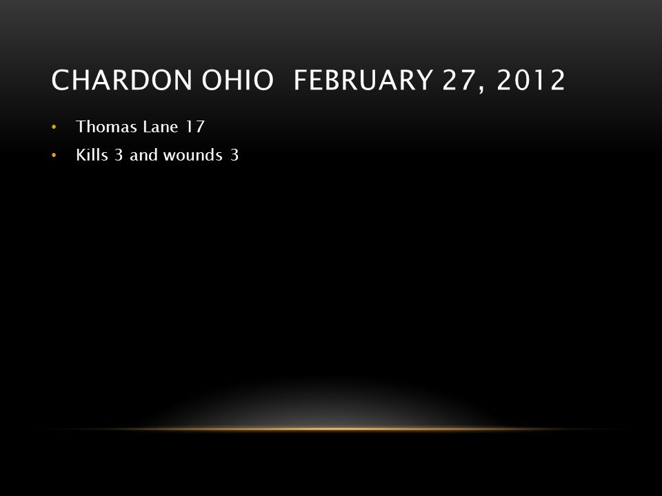 Chardon ohio february 27, 2012 Thomas Lane 17 Kills 3 and wounds 3
