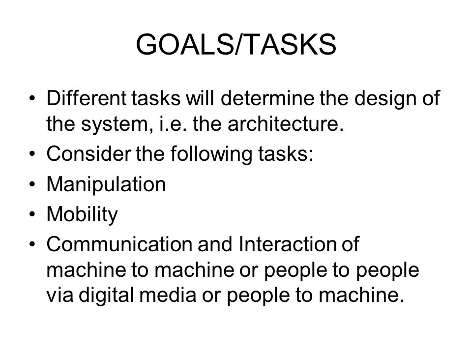 GOALS/TASKS Different tasks will determine the design of the system, i.e. the architecture. Consider the following tasks: