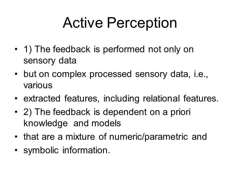 Active Perception 1) The feedback is performed not only on sensory data. but on complex processed sensory data, i.e., various.