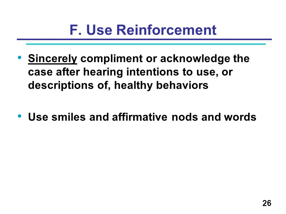 F. Use Reinforcement Sincerely compliment or acknowledge the case after hearing intentions to use, or descriptions of, healthy behaviors.