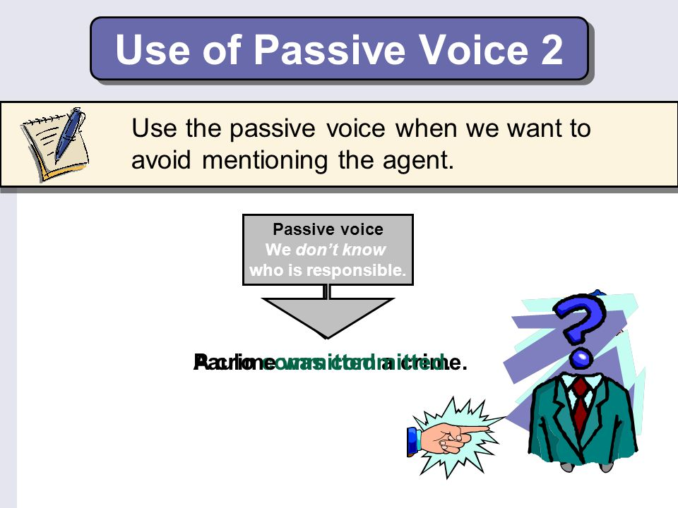 Use of Passive Voice 2 Use the passive voice when we want to avoid mentioning the agent. Passive voice.