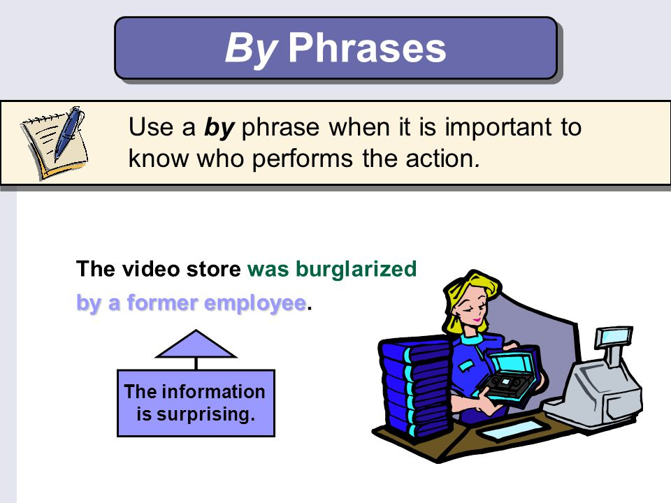 By Phrases Use a by phrase when it is important to know who performs the action. The video store was burglarized.