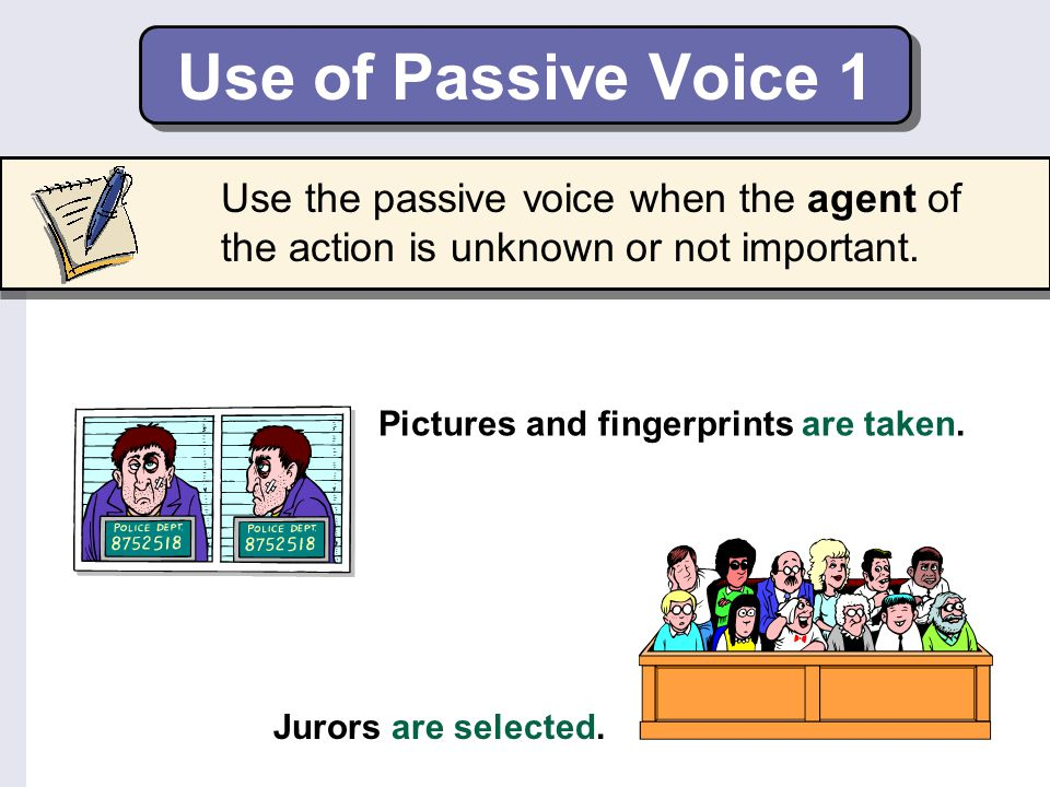 Use of Passive Voice 1 Use the passive voice when the agent of the action is unknown or not important.