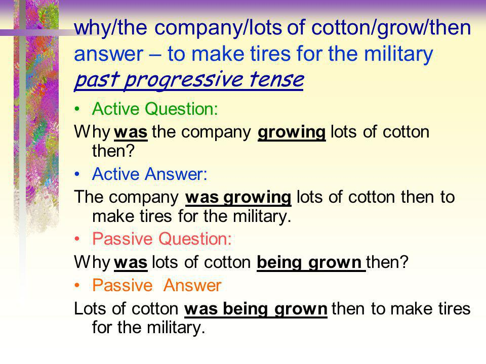 why/the company/lots of cotton/grow/then answer – to make tires for the military past progressive tense
