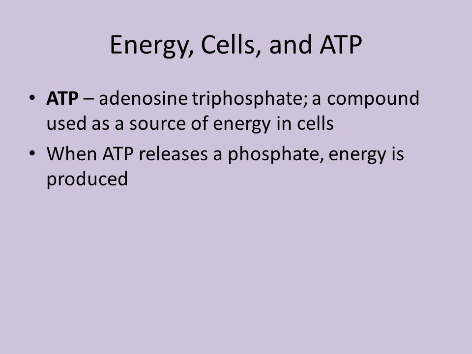 Energy, Cells, and ATP ATP – adenosine triphosphate; a compound used as a source of energy in cells.