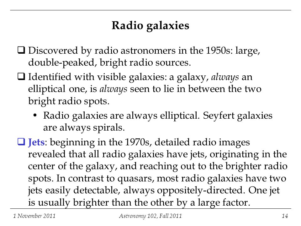 Astronomy 102, Fall 2011 1 November 2011. Radio galaxies. Discovered by radio astronomers in the 1950s: large, double-peaked, bright radio sources.