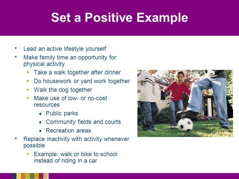 Set a Positive Example Lead an active lifestyle yourself
