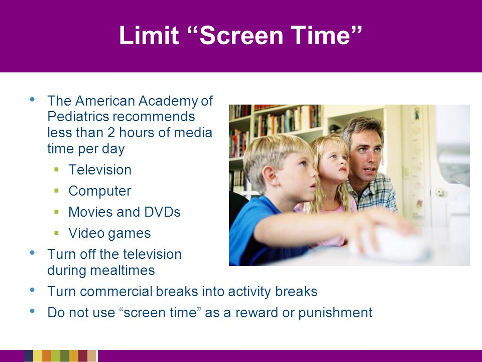 Limit Screen Time The American Academy of Pediatrics recommends less than 2 hours of media time per day.