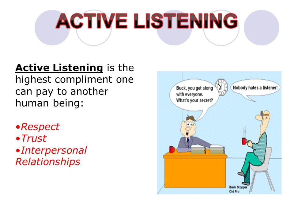 ACTIVE LISTENING Active Listening is the highest compliment one can pay to another human being: Respect.