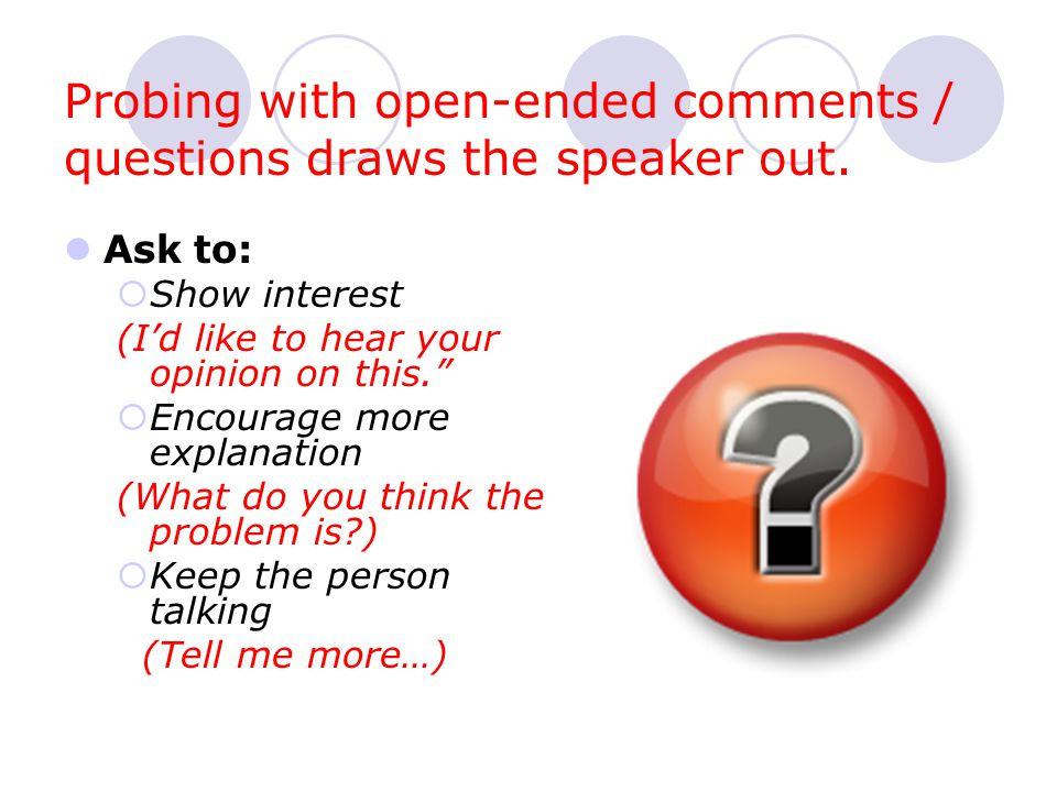 Probing with open-ended comments / questions draws the speaker out.