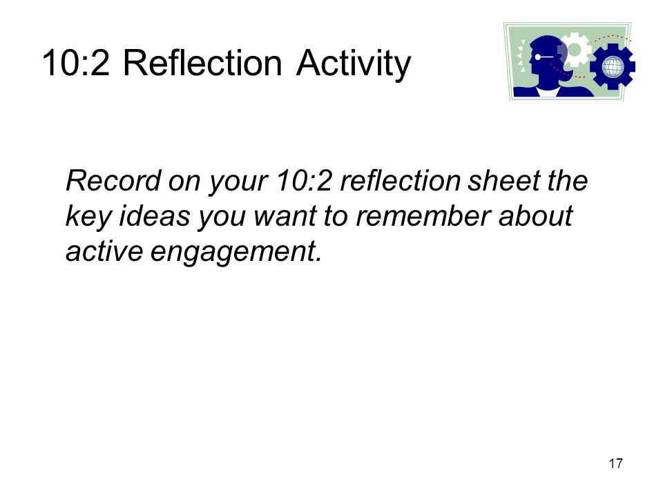 10:2 Reflection Activity Record on your 10:2 reflection sheet the key ideas you want to remember about active engagement.