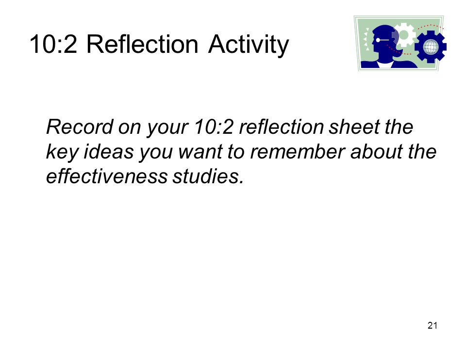 10:2 Reflection Activity Record on your 10:2 reflection sheet the key ideas you want to remember about the effectiveness studies.