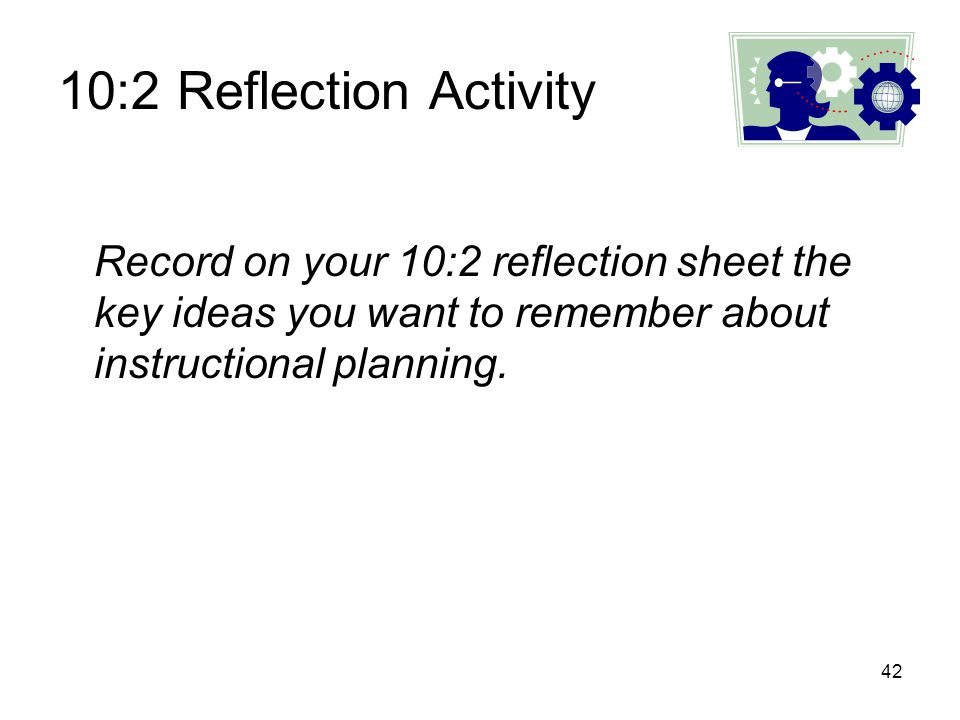 10:2 Reflection Activity Record on your 10:2 reflection sheet the key ideas you want to remember about instructional planning.