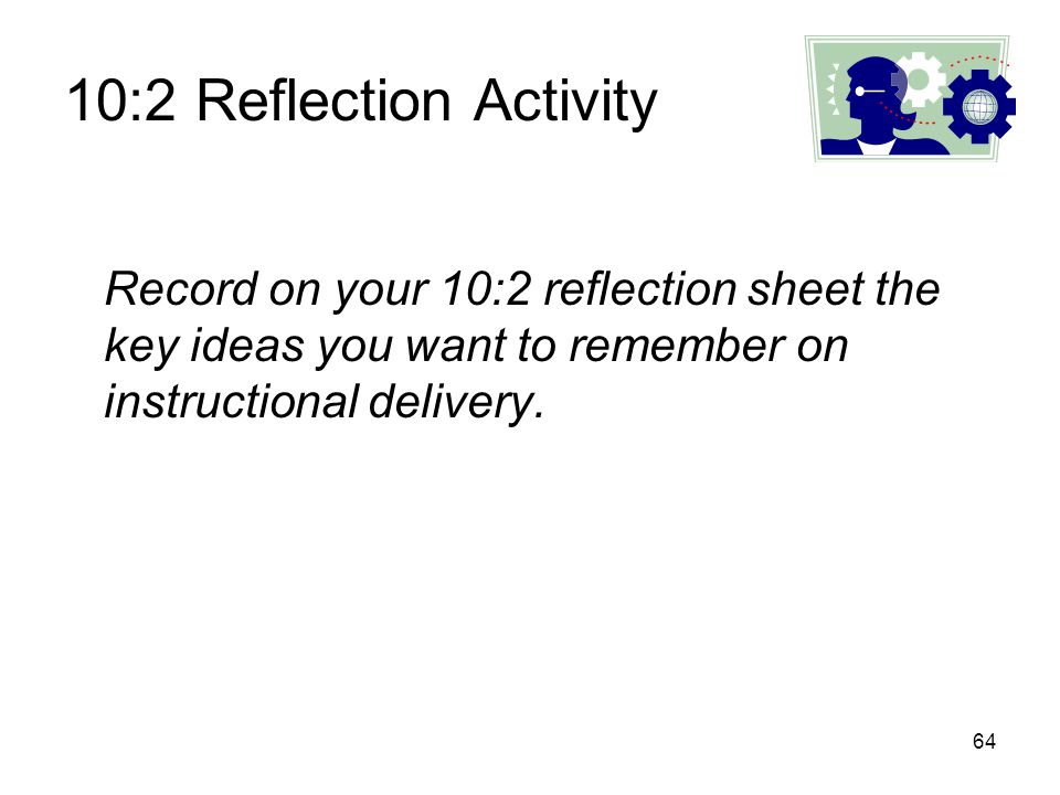 10:2 Reflection Activity Record on your 10:2 reflection sheet the key ideas you want to remember on instructional delivery.