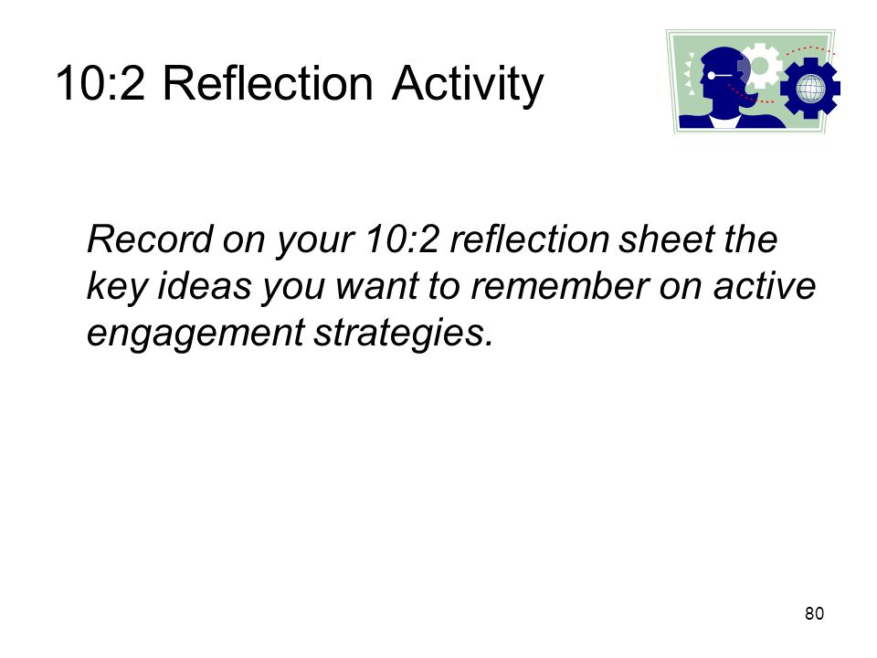 10:2 Reflection Activity Record on your 10:2 reflection sheet the key ideas you want to remember on active engagement strategies.