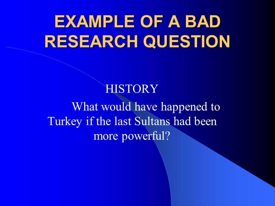 EXAMPLE OF A BAD RESEARCH QUESTION