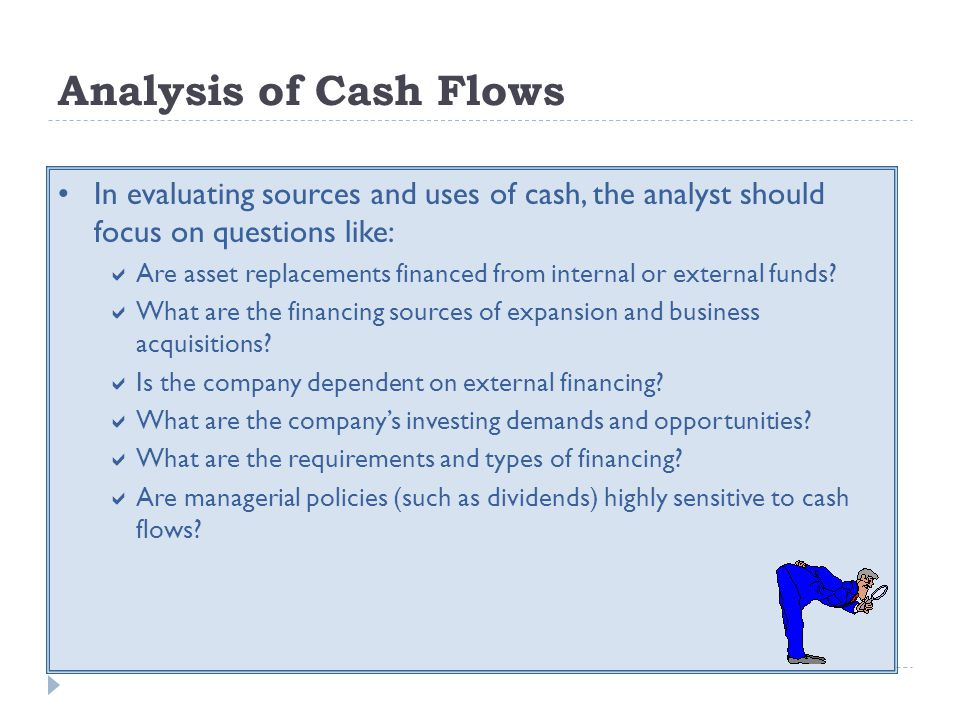 Analysis of Cash Flows In evaluating sources and uses of cash, the analyst should focus on questions like: