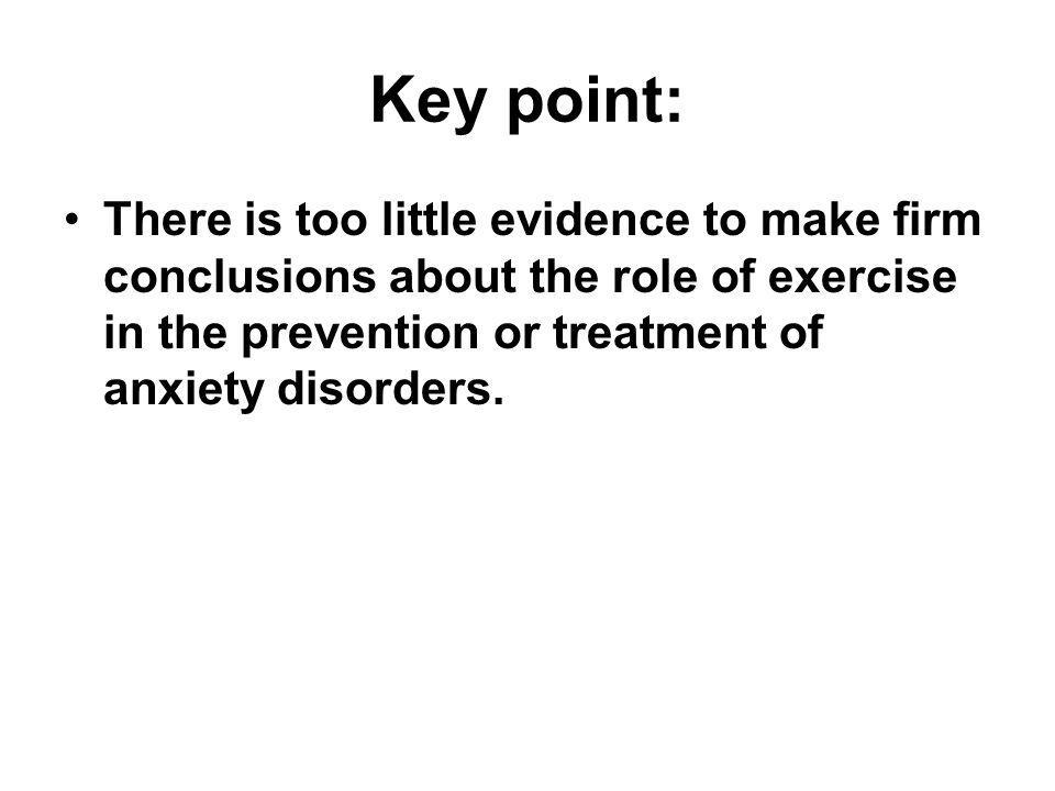 Key point: There is too little evidence to make firm conclusions about the role of exercise in the prevention or treatment of anxiety disorders.