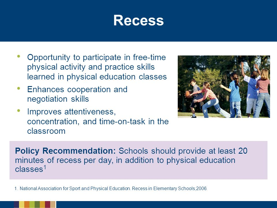 Recess Opportunity to participate in free-time physical activity and practice skills learned in physical education classes.