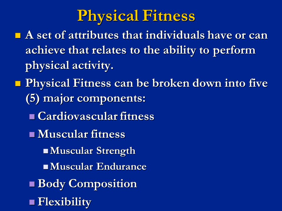 Physical Fitness A set of attributes that individuals have or can achieve that relates to the ability to perform physical activity.