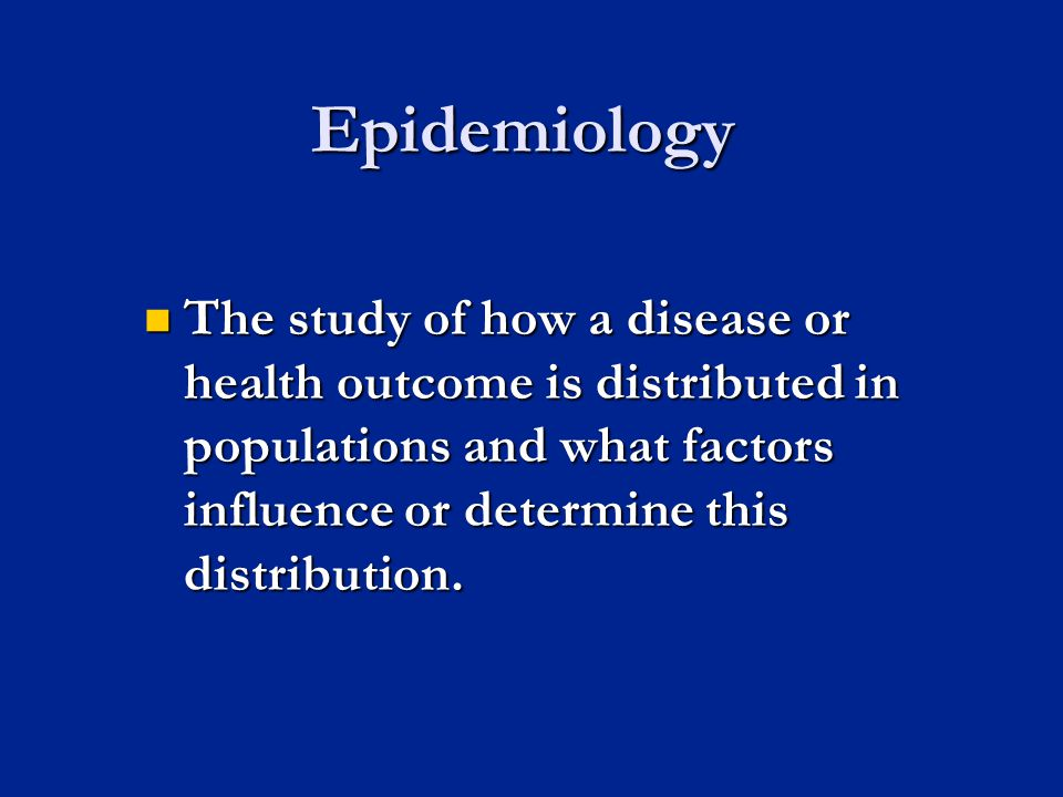 Epidemiology The study of how a disease or health outcome is distributed in populations and what factors influence or determine this distribution.