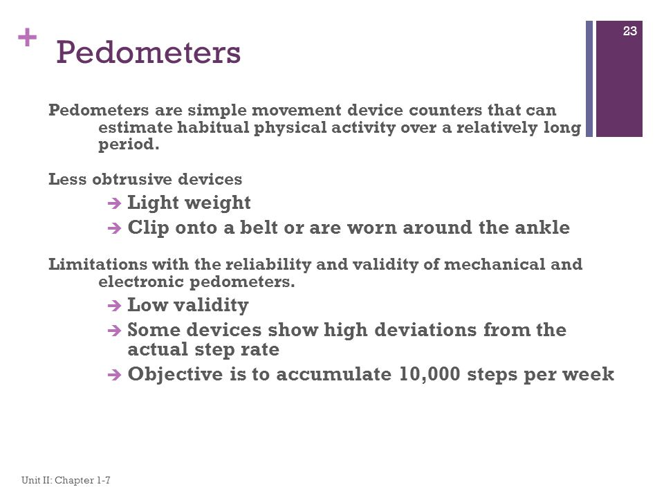 Pedometers Light weight Clip onto a belt or are worn around the ankle