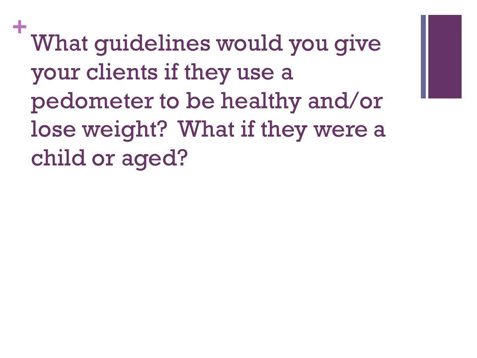 What guidelines would you give your clients if they use a pedometer to be healthy and/or lose weight.