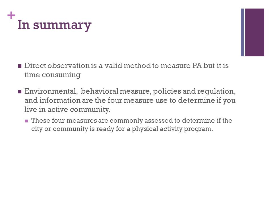 In summary Direct observation is a valid method to measure PA but it is time consuming.