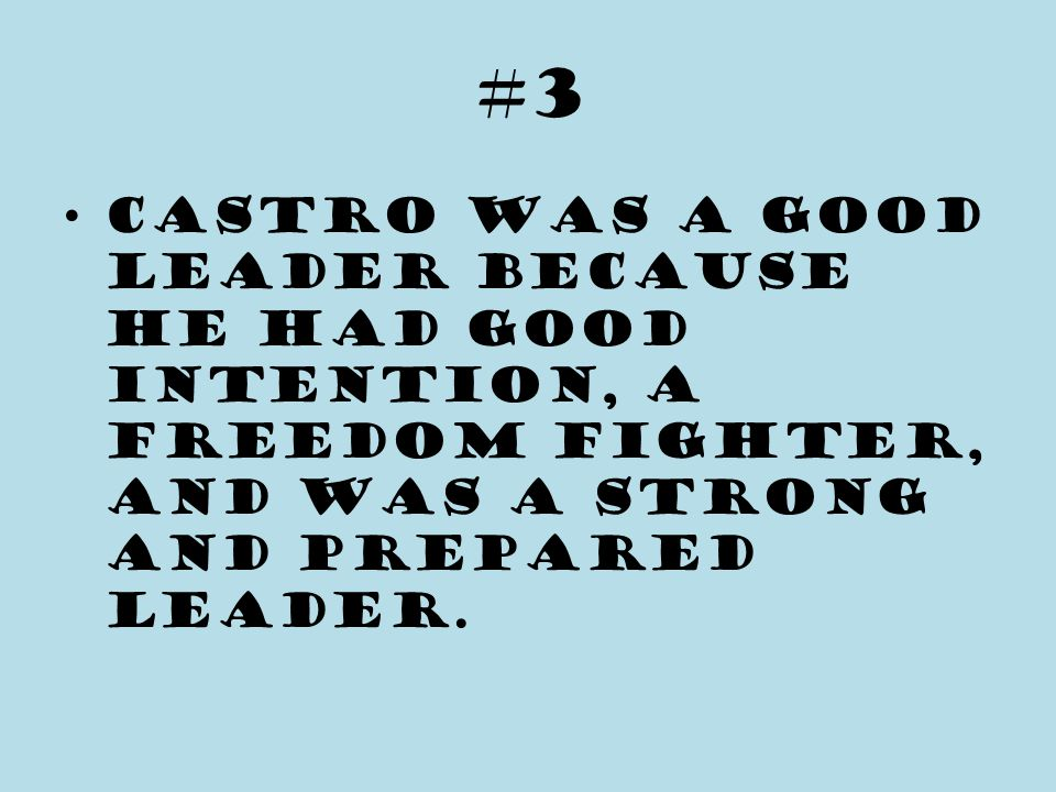#3 Castro was a good leader because he had good intention, a freedom fighter, and was a strong and prepared leader.