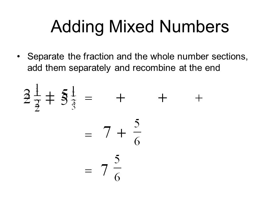 Adding Mixed Numbers Separate the fraction and the whole number sections, add them separately and recombine at the end.