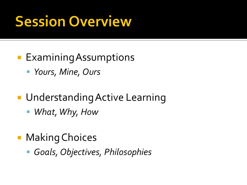 Session Overview Examining Assumptions Understanding Active Learning