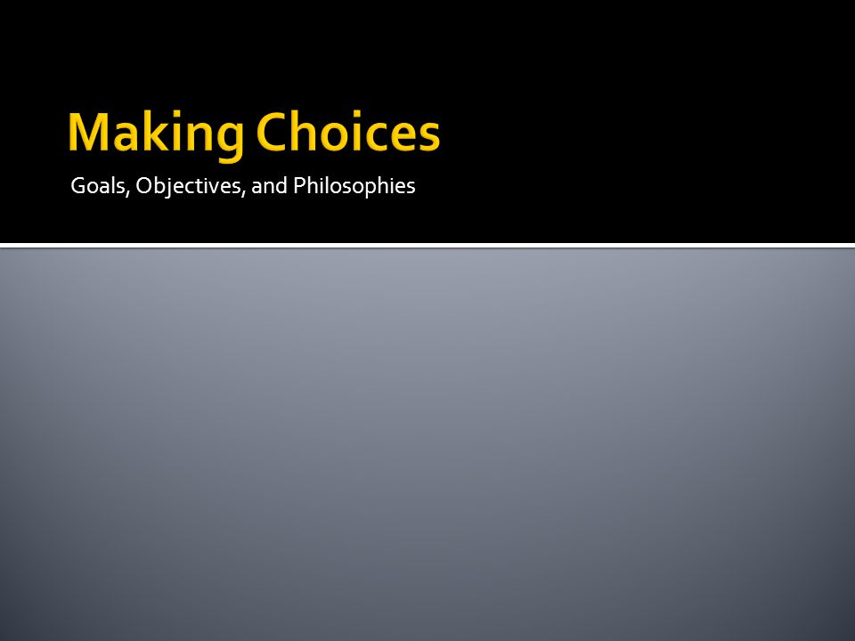Making Choices Goals, Objectives, and Philosophies