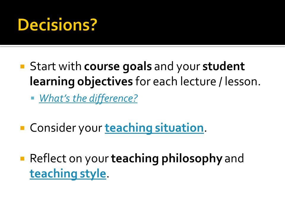 Decisions Start with course goals and your student learning objectives for each lecture / lesson. What's the difference