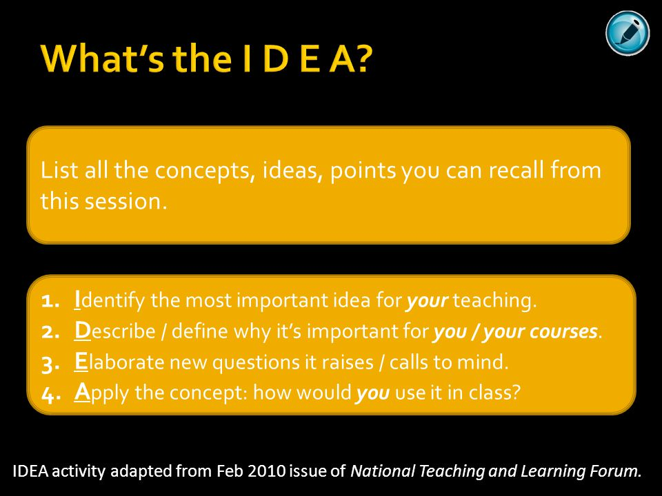 What's the I D E A List all the concepts, ideas, points you can recall from this session. Identify the most important idea for your teaching.