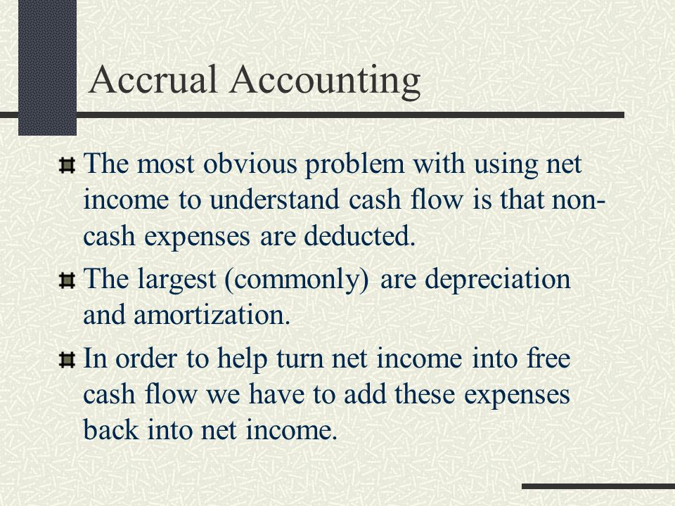 Accrual Accounting The most obvious problem with using net income to understand cash flow is that non-cash expenses are deducted.