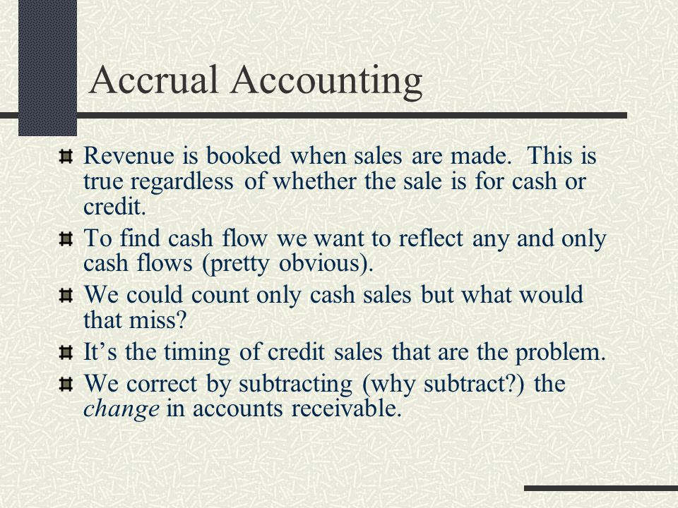 Accrual Accounting Revenue is booked when sales are made. This is true regardless of whether the sale is for cash or credit.