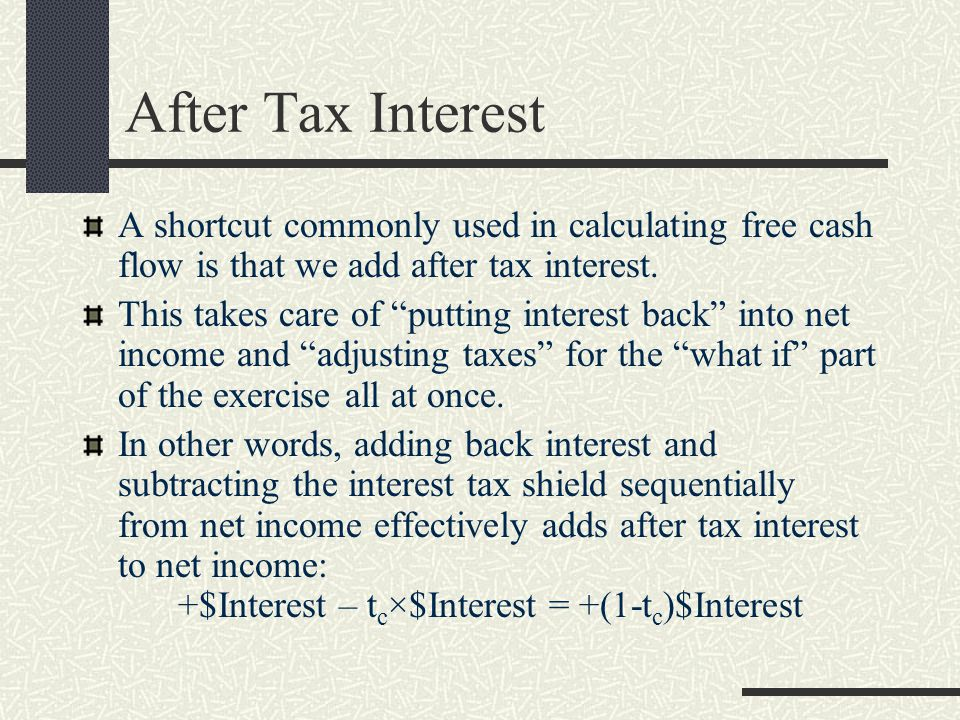 After Tax Interest A shortcut commonly used in calculating free cash flow is that we add after tax interest.