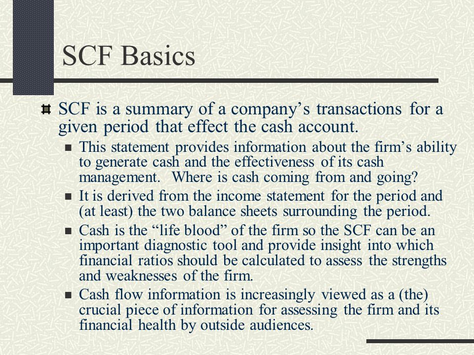 SCF Basics SCF is a summary of a company's transactions for a given period that effect the cash account.