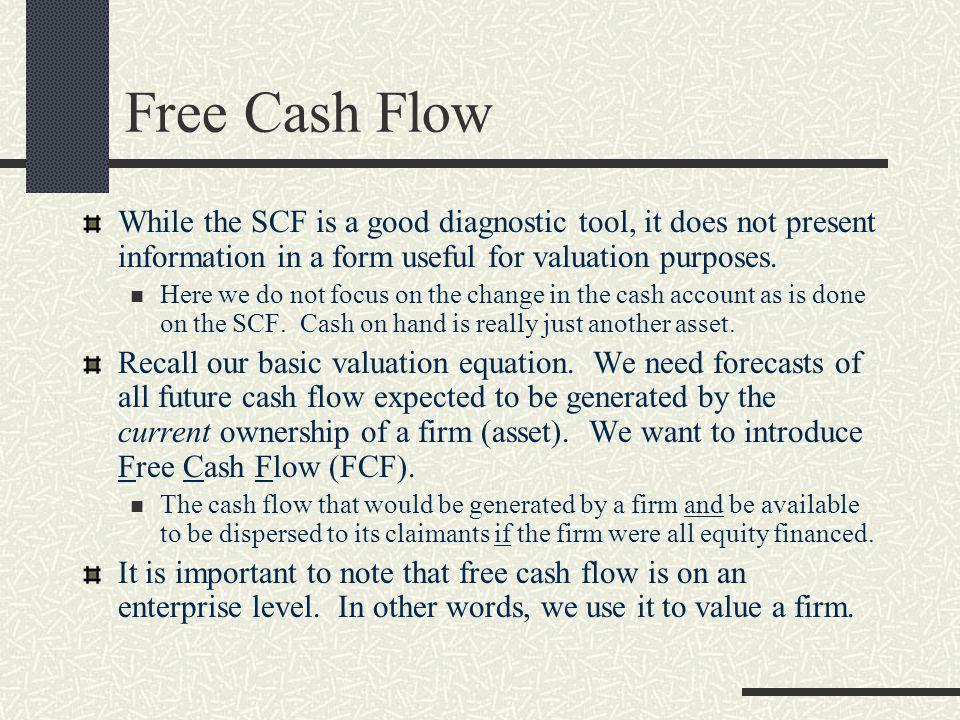 Free Cash Flow While the SCF is a good diagnostic tool, it does not present information in a form useful for valuation purposes.