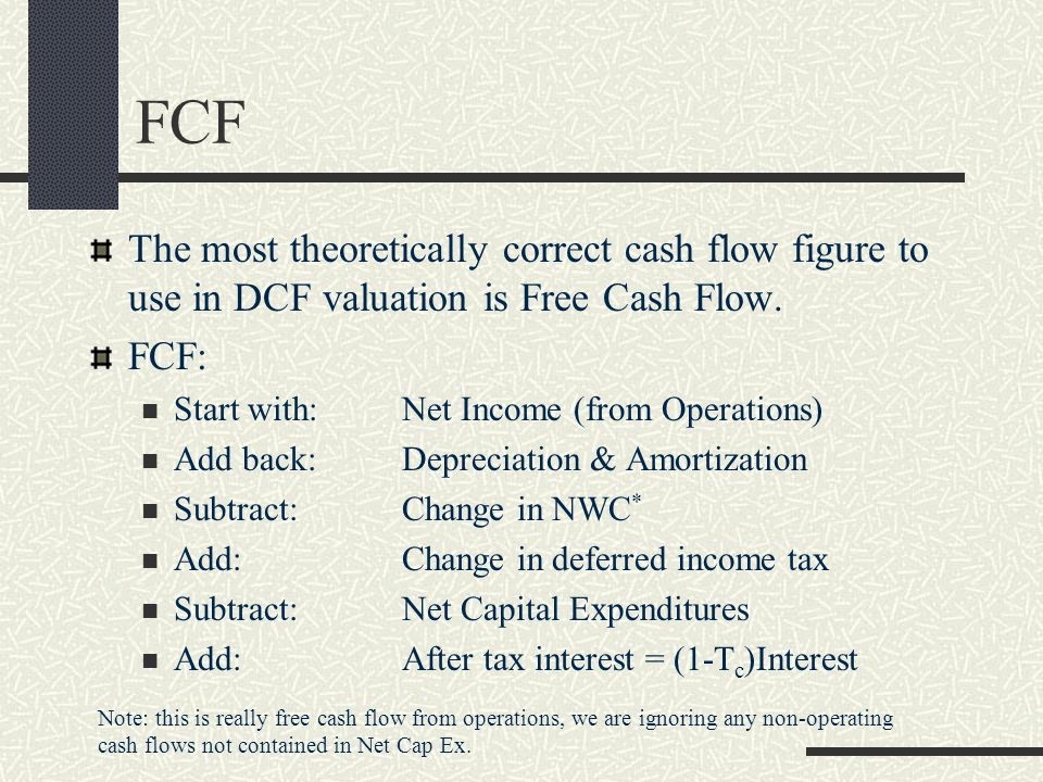 FCF The most theoretically correct cash flow figure to use in DCF valuation is Free Cash Flow. FCF: